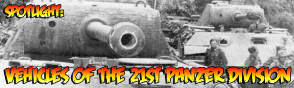 Spotlight: Vehicles of the 21st Panzer Division