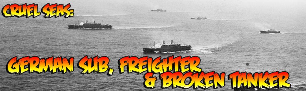 Cruel Seas: German Sub, Freighter & Broken Tanker